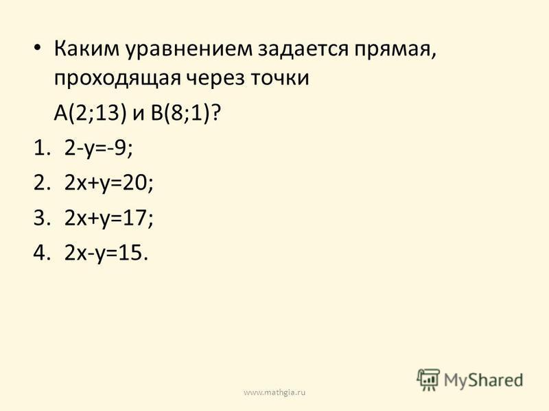Каким уравнением задается прямая, проходящая через точки A(2;13) и B(8;1)? 1.2-y=-9; 2.2x+y=20; 3.2x+y=17; 4.2x-y=15. www.mathgia.ru