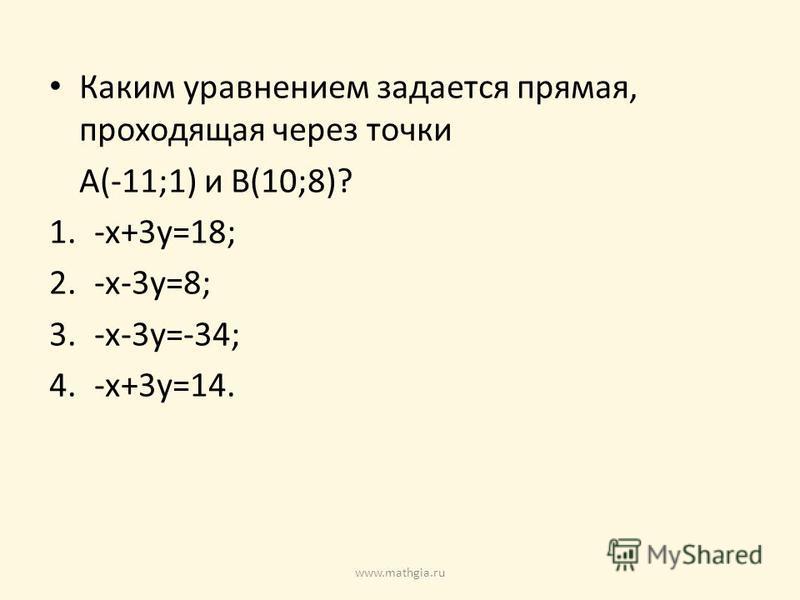 Каким уравнением задается прямая, проходящая через точки A(-11;1) и B(10;8)? 1.-x+3y=18; 2.-x-3y=8; 3.-x-3y=-34; 4.-x+3y=14. www.mathgia.ru