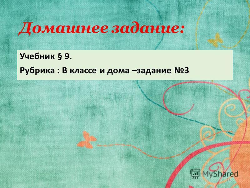 Домашнее задание: Учебник § 9. Рубрика : В классе и дома –задание 3 18