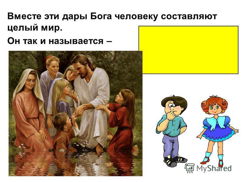 Вместе эти дары Бога человеку составляют целый мир. Он так и называется –