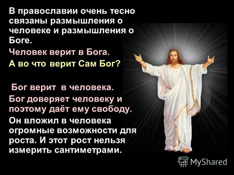 В православии очень тесно связаны размышления о человеке и размышления о Боге. Человек верит в Бога. А во что верит Сам Бог? Христиане считают, что Бог верит в человека. Бог доверяет человеку и поэтому даёт ему свободу. Он вложил в человека огромные
