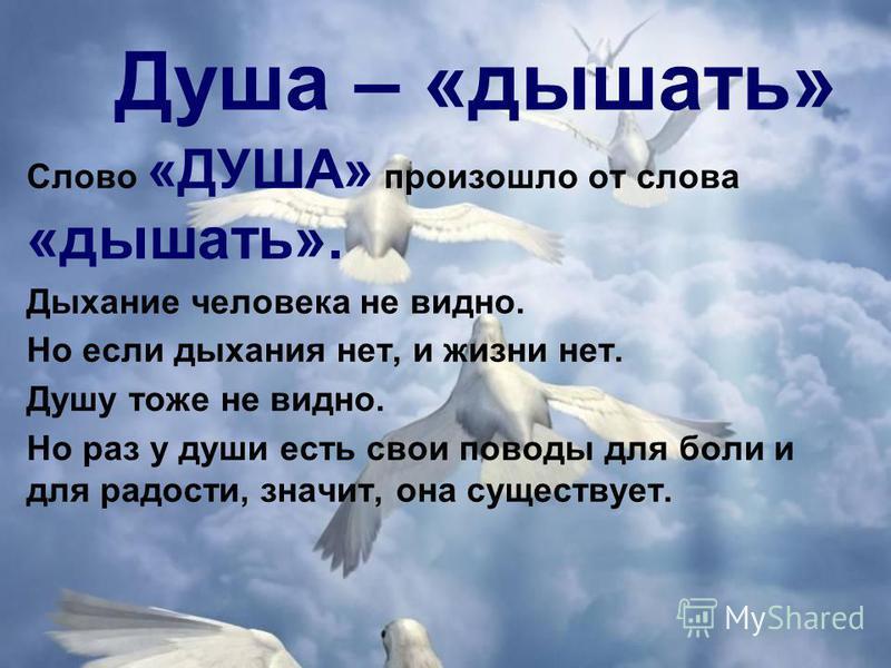 Душа – «дышать» Слово «ДУША» произошло от слова «дышать». Дыхание человека не видно. Но если дыхания нет, и жизни нет. Душу тоже не видно. Но раз у души есть свои поводы для боли и для радости, значит, она существует.