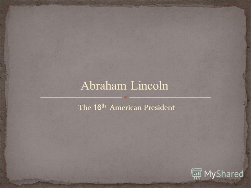 The 16 th American President Abraham Lincoln