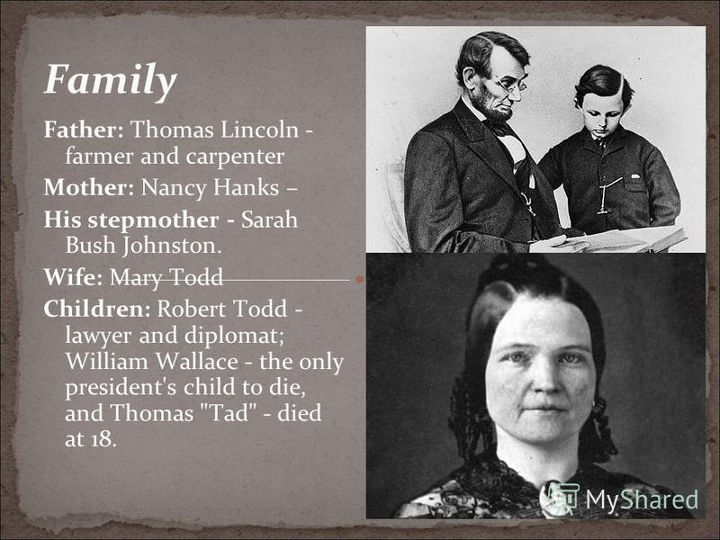 Family Father: Thomas Lincoln - farmer and carpenter Mother: Nancy Hanks – His stepmother - Sarah Bush Johnston. Wife: Mary Todd Children: Robert Todd - lawyer and diplomat; William Wallace - the only president's child to die, and Thomas