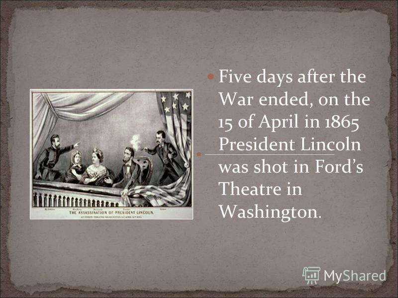 Five days after the War ended, on the 15 of April in 1865 President Lincoln was shot in Fords Theatre in Washington.