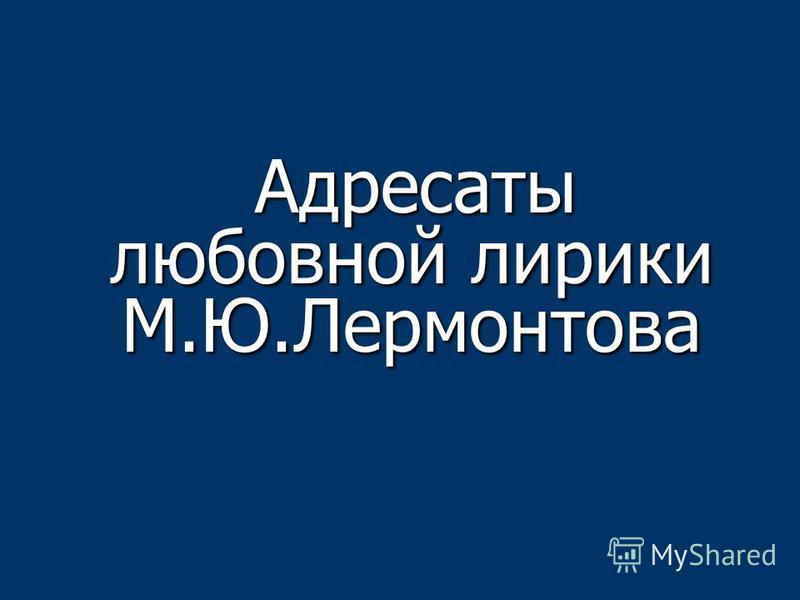 Адресаты любовной лирики М.Ю.Лермонтова Адресаты любовной лирики М.Ю.Лермонтова