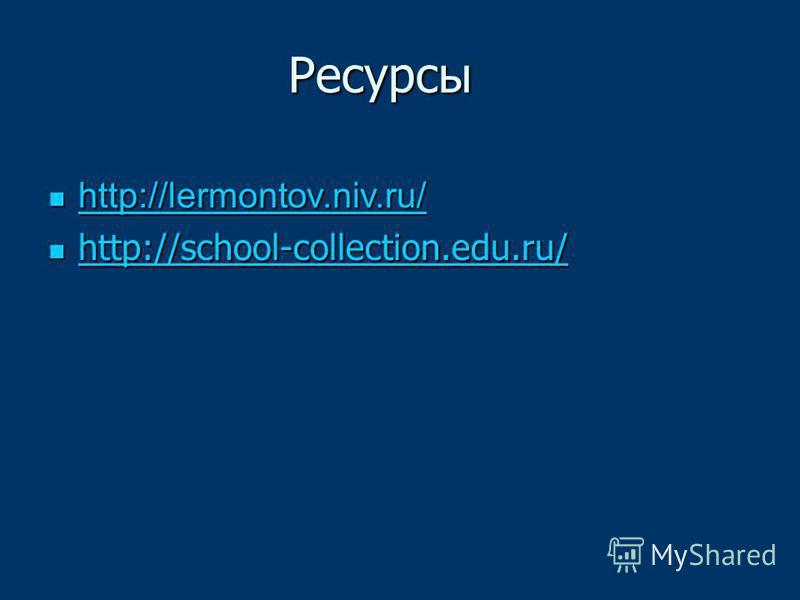 http://lermontov.niv.ru/ http://lermontov.niv.ru/ http://lermontov.niv.ru/ http://school-collection.edu.ru/ http://school-collection.edu.ru/ http://school-collection.edu.ru/ Ресурсы