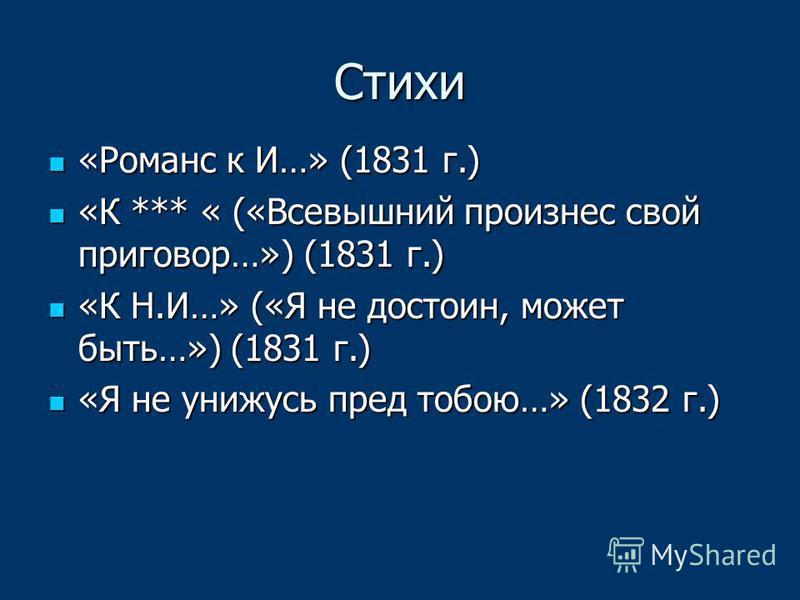 Стихи «Романс к И…» (1831 г.) «Романс к И…» (1831 г.) «К *** « («Всевышний произнес свой приговор…») (1831 г.) «К *** « («Всевышний произнес свой приговор…») (1831 г.) «К Н.И…» («Я не достоин, может быть…») (1831 г.) «К Н.И…» («Я не достоин, может бы