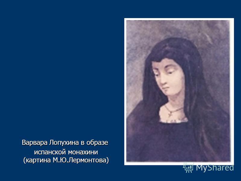 Варвара Лопухина в образе испанской монахини (картина М.Ю.Лермонтова) Варвара Лопухина в образе испанской монахини (картина М.Ю.Лермонтова)
