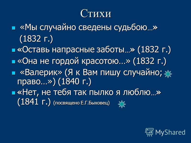 Стихи «Мы случайно сведены судьбою …» «Мы случайно сведены судьбою …» (1832 г.) (1832 г.) « Оставь напрасные заботы …» (1832 г.) « Оставь напрасные заботы …» (1832 г.) «Она не гордой красотою…» (1832 г.) «Она не гордой красотою…» (1832 г.) «Валерик»