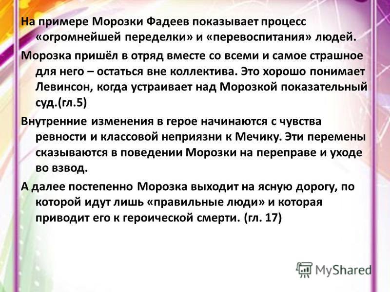 На примере Морозки Фадеев показывает процесс «огромнейшей переделки» и «перевоспитания» людей. Морозка пришёл в отряд вместе со всеми и самое страшное для него – остаться вне коллектива. Это хорошо понимает Левинсон, когда устраивает над Морозкой пок