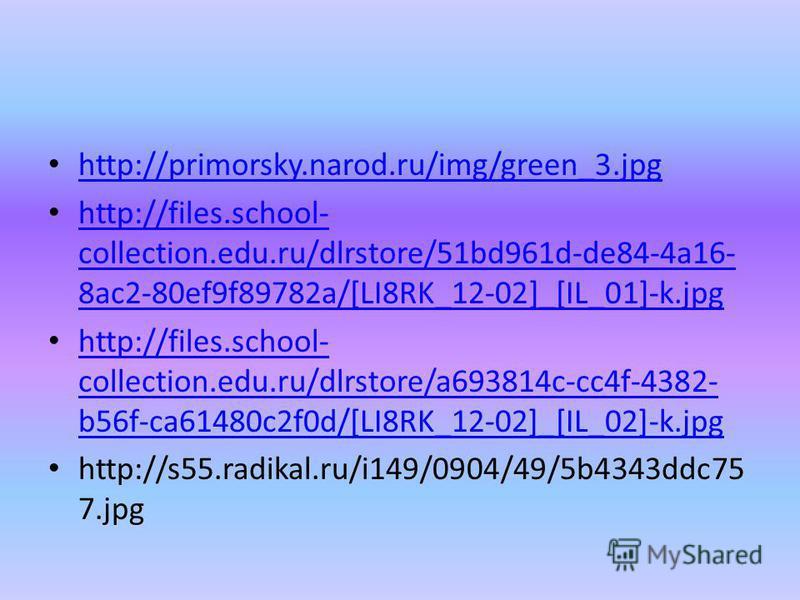 http://primorsky.narod.ru/img/green_3. jpg http://files.school- collection.edu.ru/dlrstore/51bd961d-de84-4a16- 8ac2-80ef9f89782a/[LI8RK_12-02]_[IL_01]-k.jpg http://files.school- collection.edu.ru/dlrstore/51bd961d-de84-4a16- 8ac2-80ef9f89782a/[LI8RK_