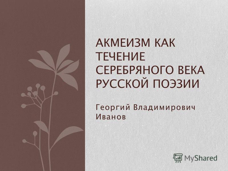 Георгий Владимирович Иванов АКМЕИЗМ КАК ТЕЧЕНИЕ СЕРЕБРЯНОГО ВЕКА РУССКОЙ ПОЭЗИИ