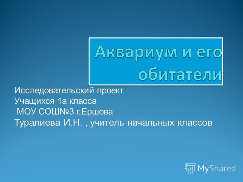 Исследовательский проект Учащихся 1 а класса МОУ СОШ3 г.Ершова Туралиева И.Н., учитель начальных классов