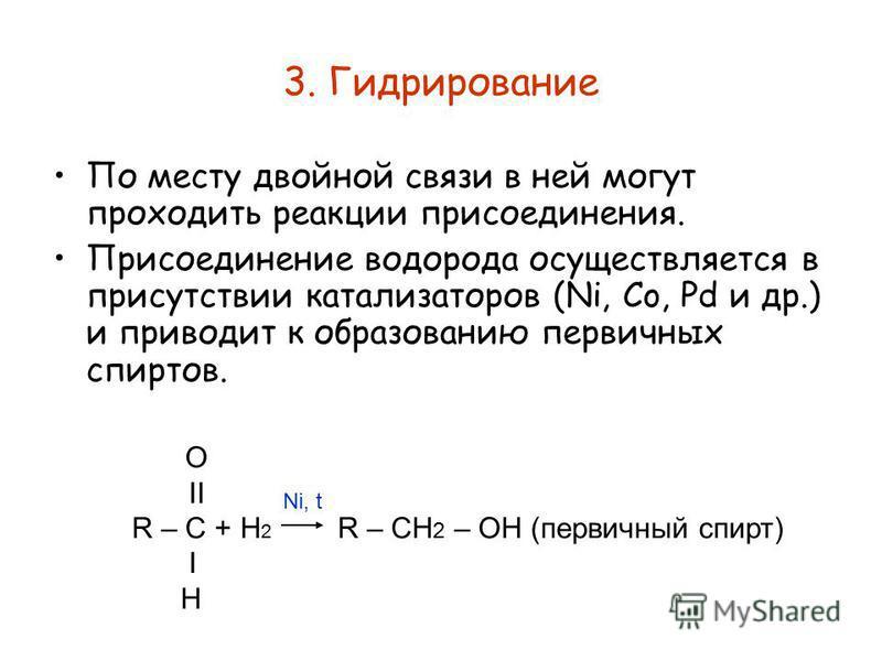3. Гидрирование По месту двойной связи в ней могут проходить реакции присоединения. Присоединение водорода осуществляется в присутствии катализаторов (Ni, Co, Pd и др.) и приводит к образованию первичных спиртов. O II R – C + H 2 R – CH 2 – OH (перви