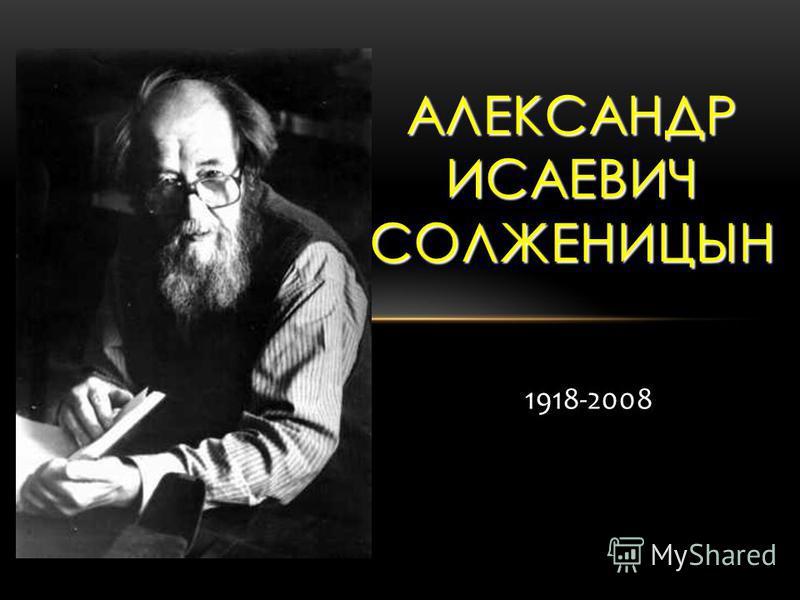 1918-2008 АЛЕКСАНДР ИСАЕВИЧ СОЛЖЕНИЦЫН