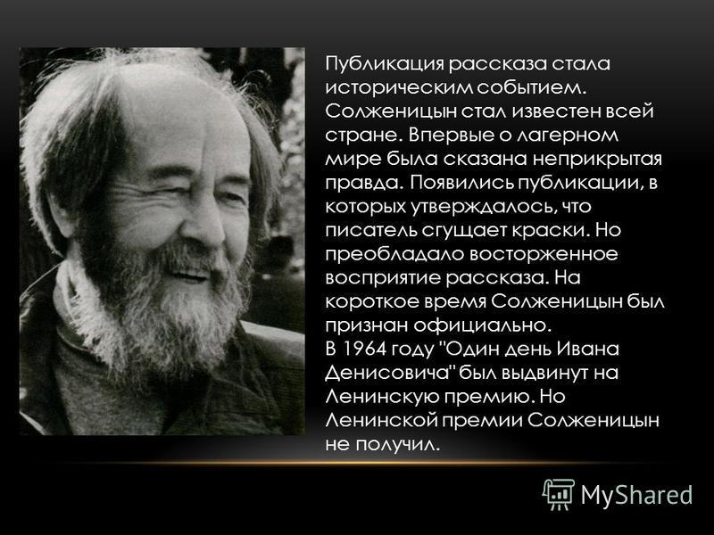 Публикация рассказа стала историческим событием. Солженицын стал известен всей стране. Впервые о лагерном мире была сказана неприкрытая правда. Появились публикации, в которых утверждалось, что писатель сгущает краски. Но преобладало восторженное вос