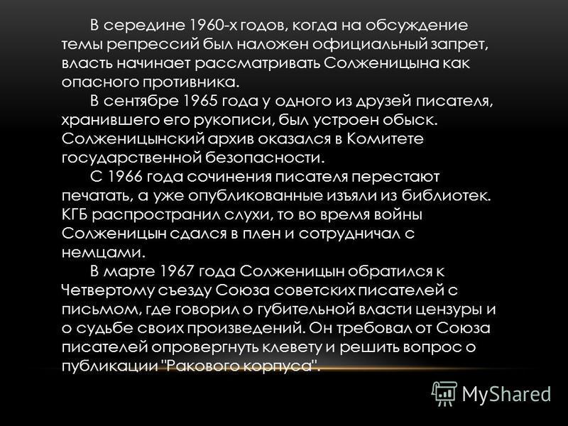 В середине 1960-х годов, когда на обсуждение темы репрессий был наложен официальный запрет, власть начинает рассматривать Солженицына как опасного противника. В сентябре 1965 года у одного из друзей писателя, хранившего его рукописи, был устроен обыс