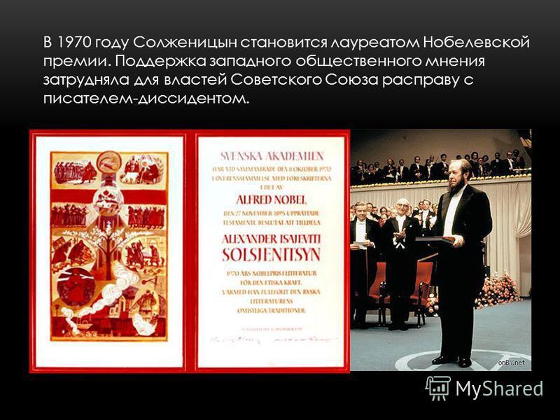 В 1970 году Солженицын становится лауреатом Нобелевской премии. Поддержка западного общественного мнения затрудняла для властей Советского Союза расправу с писателем-диссидентом.