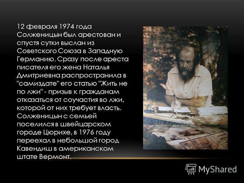 12 февраля 1974 года Солженицын был арестован и спустя сутки выслан из Советского Союза в Западную Германию. Сразу после ареста писателя его жена Наталья Дмитриевна распространила в