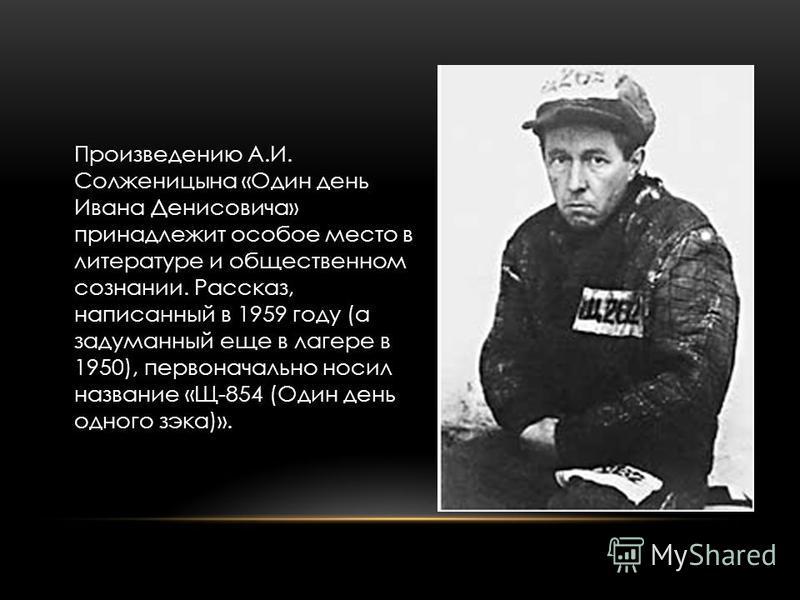 Произведению А.И. Солженицына «Один день Ивана Денисовича» принадлежит особое место в литературе и общественном сознании. Рассказ, написанный в 1959 году (а задуманный еще в лагере в 1950), первоначально носил название «Щ-854 (Один день одного зэка)»