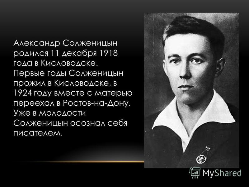 Александр Солженицын родился 11 декабря 1918 года в Кисловодске. Первые годы Солженицын прожил в Кисловодске, в 1924 году вместе с матерью переехал в Ростов-на-Дону. Уже в молодости Солженицын осознал себя писателем.