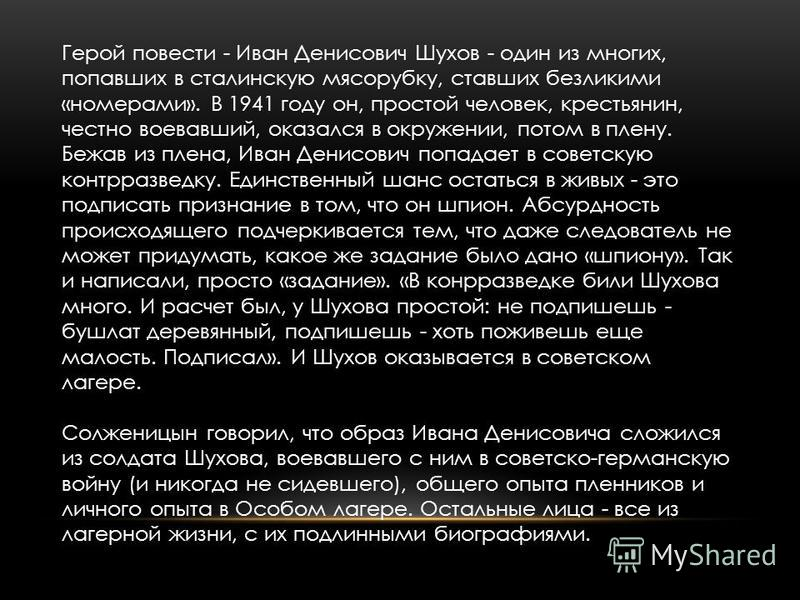 Герой повести - Иван Денисович Шухов - один из многих, попавших в сталинскую мясорубку, ставших безликими «номерами». В 1941 году он, простой человек, крестьянин, честно воевавший, оказался в окружении, потом в плену. Бежав из плена, Иван Денисович п