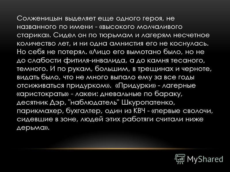 Солженицын выделяет еще одного героя, не названного по имени - «высокого молчаливого старика». Сидел он по тюрьмам и лагерям несчетное количество лет, и ни одна амнистия его не коснулась. Но себя не потерял. «Лицо его вымотано было, но не до слабости