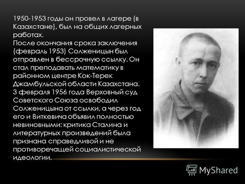 1950-1953 годы он провел в лагере (в Казахстане), был на общих лагерных работах. После окончания срока заключения (февраль 1953) Солженицын был отправлен в бессрочную ссылку. Он стал преподавать математику в районном центре Кок-Терек Джамбульской обл