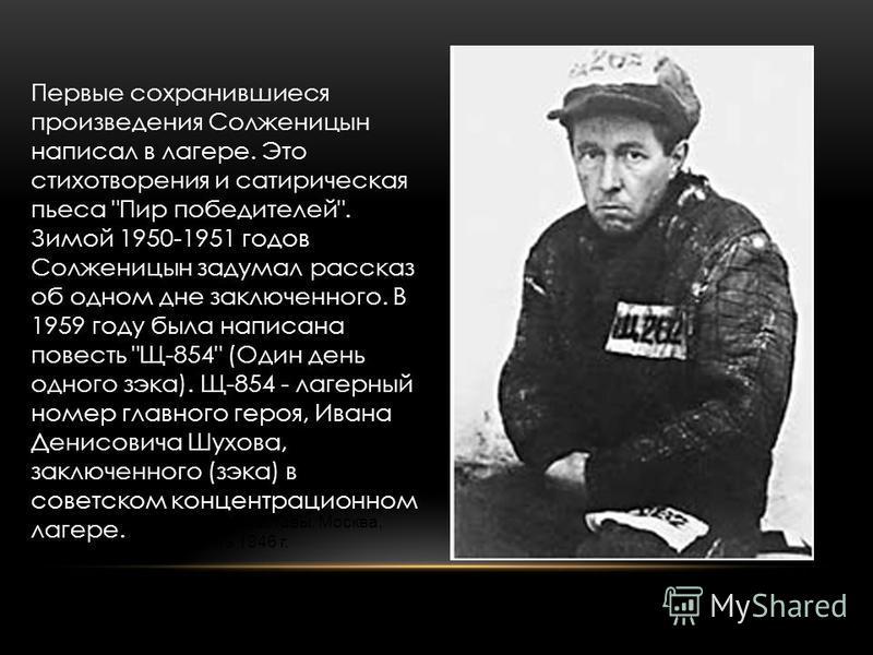 А. И. Солженицын (сразу после выхода), 1953 Зек Солженицын на строительстве дома у Калужской заставы. Москва, июнь 1946 г. Первые сохранившиеся произведения Солженицын написал в лагере. Это стихотворения и сатирическая пьеса