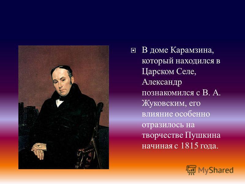 В доме Карамзина, который находился в Царском Селе, Александр познакомился с В. А. Жуковским, его влияние особенно отразилось на творчестве Пушкина начиная с 1815 года.