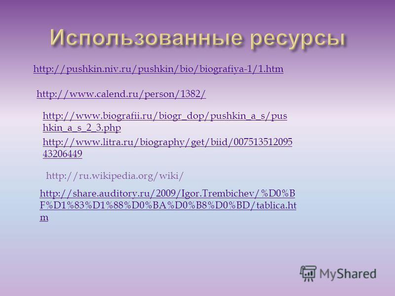 http://pushkin.niv.ru/pushkin/bio/biografiya-1/1. htm http://www.calend.ru/person/1382/ http://www.biografii.ru/biogr_dop/pushkin_a_s/pus hkin_a_s_2_3. php http://www.litra.ru/biography/get/biid/007513512095 43206449 http://ru.wikipedia.org/wiki/ htt