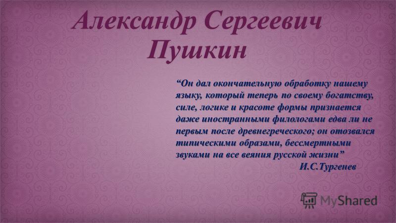 Александр Сергеевич Пушкин Он дал окончательную обработку нашему языку, который теперь по своему богатству, силе, логике и красоте формы признается даже иностранными филологами едва ли не первым после древнегреческого; он отозвался типическими образа