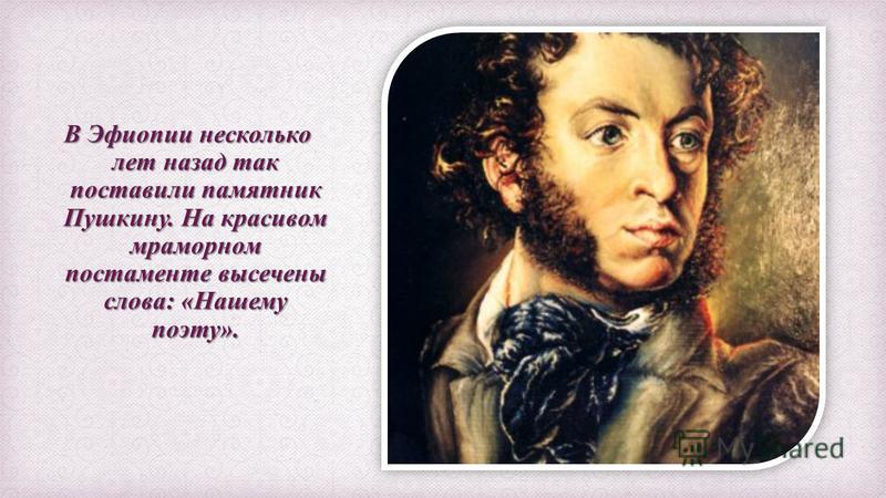 В Эфиопии несколько лет назад так поставили памятник Пушкину. На красивом мраморном постаменте высечены слова: «Нашему поэту».
