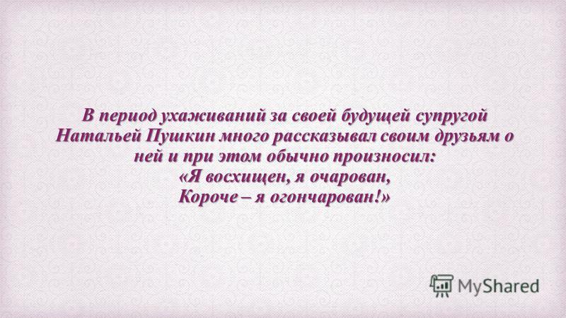 В период ухаживаний за своей будущей супругой Натальей Пушкин много рассказывал своим друзьям о ней и при этом обычно произносил: «Я восхищен, я очарован, Короче – я огончарован!»
