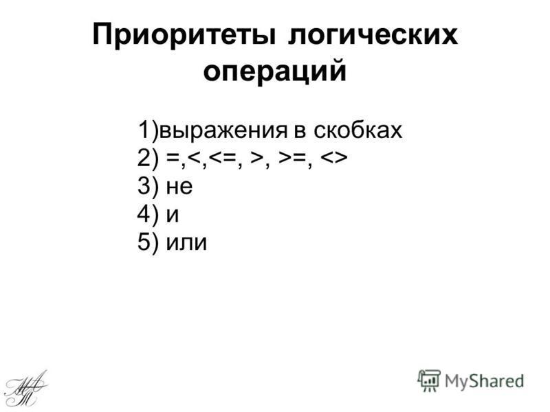 Приоритеты логических операций 1)выражения в скобках 2) =,, >=, <> 3) не 4) и 5) или