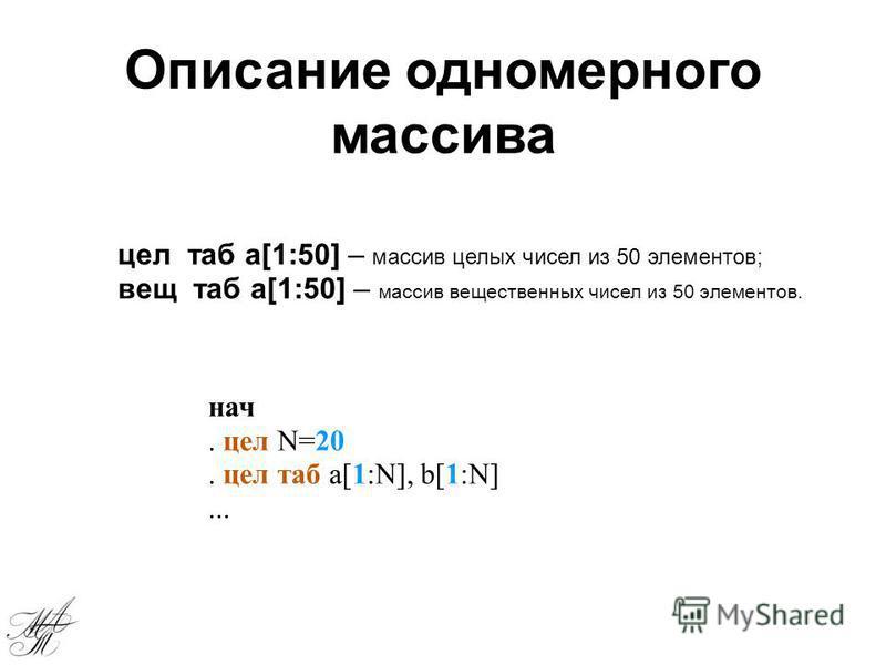 цел таб а[1:50] – массив целых чисел из 50 элементов; вещ таб а[1:50] – массив вещественных чисел из 50 элементов. Описание одномерного массива нач. цел N=20. цел таб a[1:N], b[1:N]...