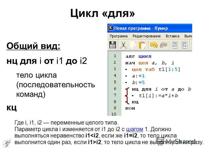 Цикл «для» Общий вид: нц для i от i1 до i2 тело цикла (последовательность команд) кц Где i, i1, i2 переменные целого типа. Параметр цикла i изменяется от i1 до i2 с шагом 1. Должно выполняться неравенство i1 i2, то тело цикла не выполнится ни разу.ша