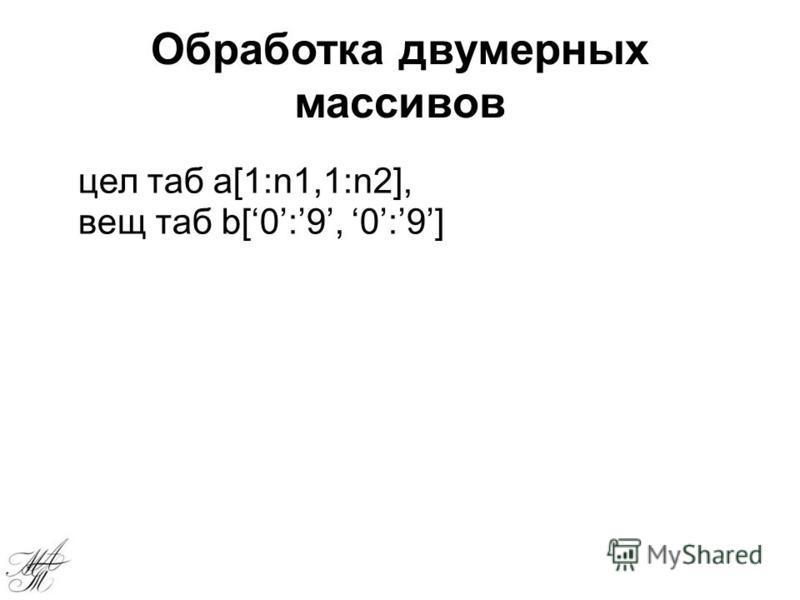 Обработка двумерных массивов цел таб а[1:n1,1:n2], вещ таб b[0:9, 0:9]
