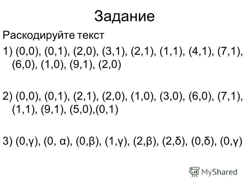 Задание Раскодируйте текст 1) (0,0), (0,1), (2,0), (3,1), (2,1), (1,1), (4,1), (7,1), (6,0), (1,0), (9,1), (2,0) 2) (0,0), (0,1), (2,1), (2,0), (1,0), (3,0), (6,0), (7,1), (1,1), (9,1), (5,0),(0,1) 3) (0,γ), (0, α), (0,β), (1,γ), (2,β), (2,δ), (0,δ),