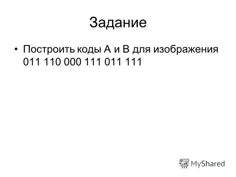 Задание Построить коды А и В для изображения 011 110 000 111 011 111