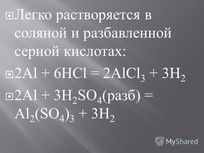 Легко растворяется в соляной и разбавленной серной кислотах : 2Al + 6HCl = 2AlCl 3 + 3H 2 2Al + 3H 2 SO 4 ( разб ) = Al 2 (SO 4 ) 3 + 3H 2