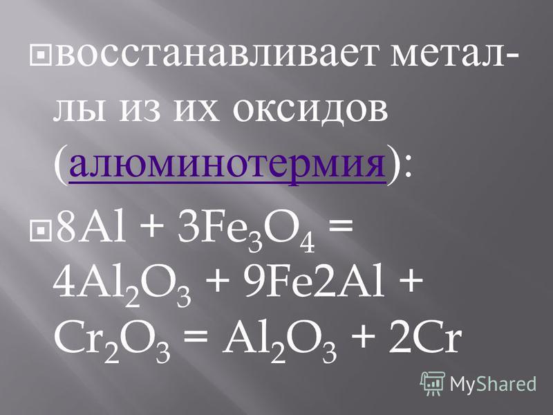 восстанавливает металлы из их оксидов ( алюминотермия ): алюминотермия 8Al + 3Fe 3 O 4 = 4Al 2 O 3 + 9Fe2Al + Cr 2 O 3 = Al 2 O 3 + 2Cr