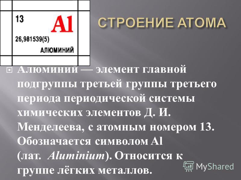 Алюминий элемент главной подгруппы третьей группы третьего периода периодической системы химических элементов Д. И. Менделеева, с атомным номером 13. Обозначается символом Al ( лат. Aluminium ). О тносится к группе лёгких металлов.