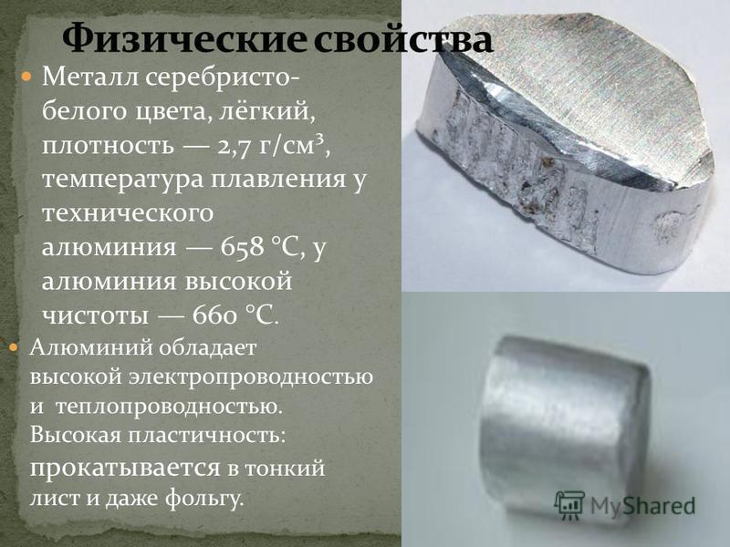 Металл серебристо- белого цвета, лёгкий, плотность 2,7 г/см³, температура плавления у технического алюминия 658 °C, у алюминия высокой чистоты 660 °C. Алюминий обладает высокой электропроводностью и теплопроводностью. Высокая пластичность: прокатывае