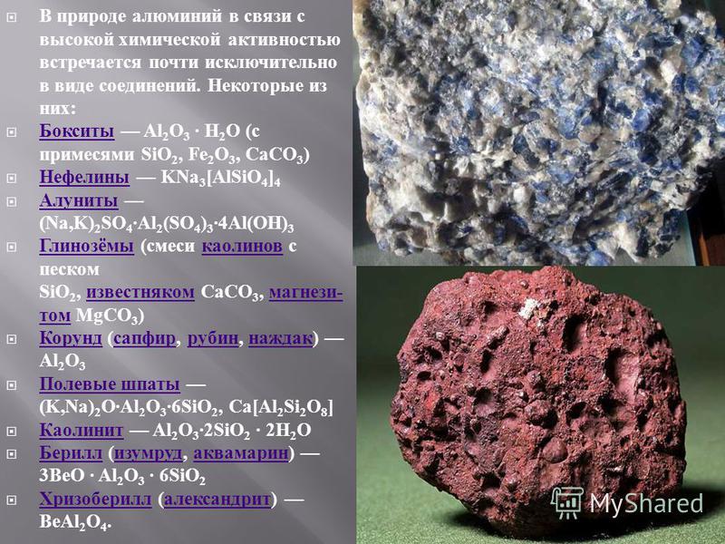 В природе алюминий в связи с высокой химической активностью встречается почти исключительно в виде соединений. Некоторые из них : Бокситы Al 2 O 3 · H 2 O ( с примесями SiO 2, Fe 2 O 3, CaCO 3 ) Бокситы Нефелины KNa 3 [AlSiO 4 ] 4 Нефелины Алуниты (N