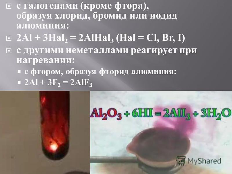 с галогенами ( кроме фтора ), образуя хлорид, бромид или иодид алюминия : 2Al + 3Hal 2 = 2AlHal 3 (Hal = Cl, Br, I) с другими неметаллами реагирует при нагревании : с фтором, образуя фторид алюминия : 2Al + 3F 2 = 2AlF 3