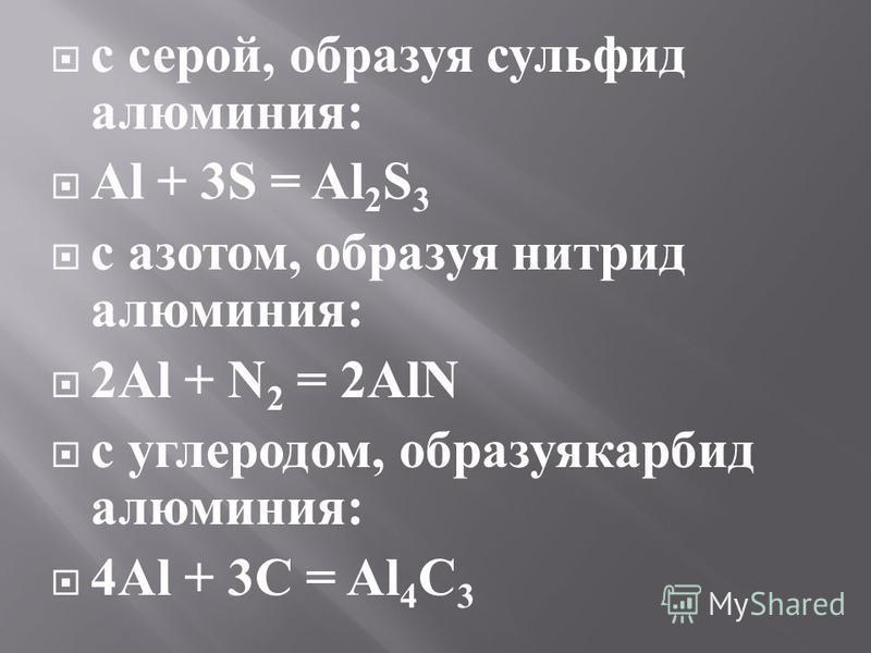 с серой, образуя сульфид алюминия : Al + 3S = Al 2 S 3 с азотом, образуя нитрид алюминия : 2Al + N 2 = 2AlN с углеродом, образуя карбид алюминия : 4Al + 3 С = Al 4 С 3