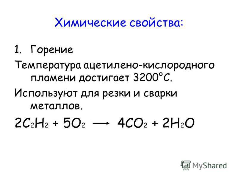 Химические свойства: 1. Горение Температура ацетилено-кислородного пламени достигает 3200°С. Используют для резки и сварки металлов. 2С 2 Н 2 + 5О 2 4СО 2 + 2Н 2 О