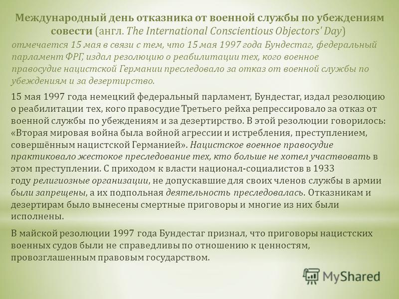 Международный день отказника от военной службы по убеждениям совести (англ. The International Conscientious Objectors' Day) отмечается 15 мая в связи с тем, что 15 мая 1997 года Бундестаг, федеральный парламент ФРГ, издал резолюцию о реабилитации тех